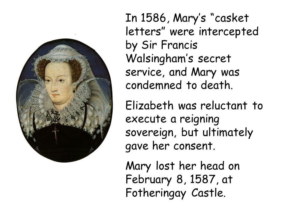 In 1586, Mary's casket letters were intercepted by Sir Francis Walsingham's secret service, and Mary was condemned to death.