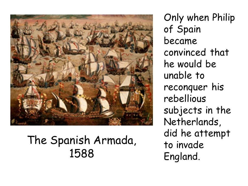Only when Philip of Spain became convinced that he would be unable to reconquer his rebellious subjects in the Netherlands, did he attempt to invade England.