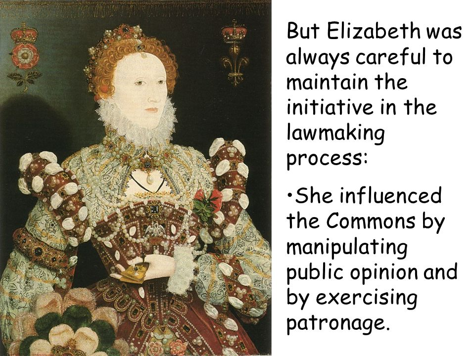But Elizabeth was always careful to maintain the initiative in the lawmaking process: