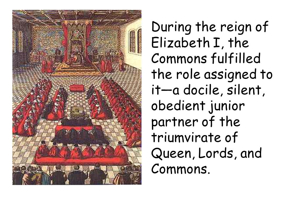 During the reign of Elizabeth I, the Commons fulfilled the role assigned to it—a docile, silent, obedient junior partner of the triumvirate of Queen, Lords, and Commons.