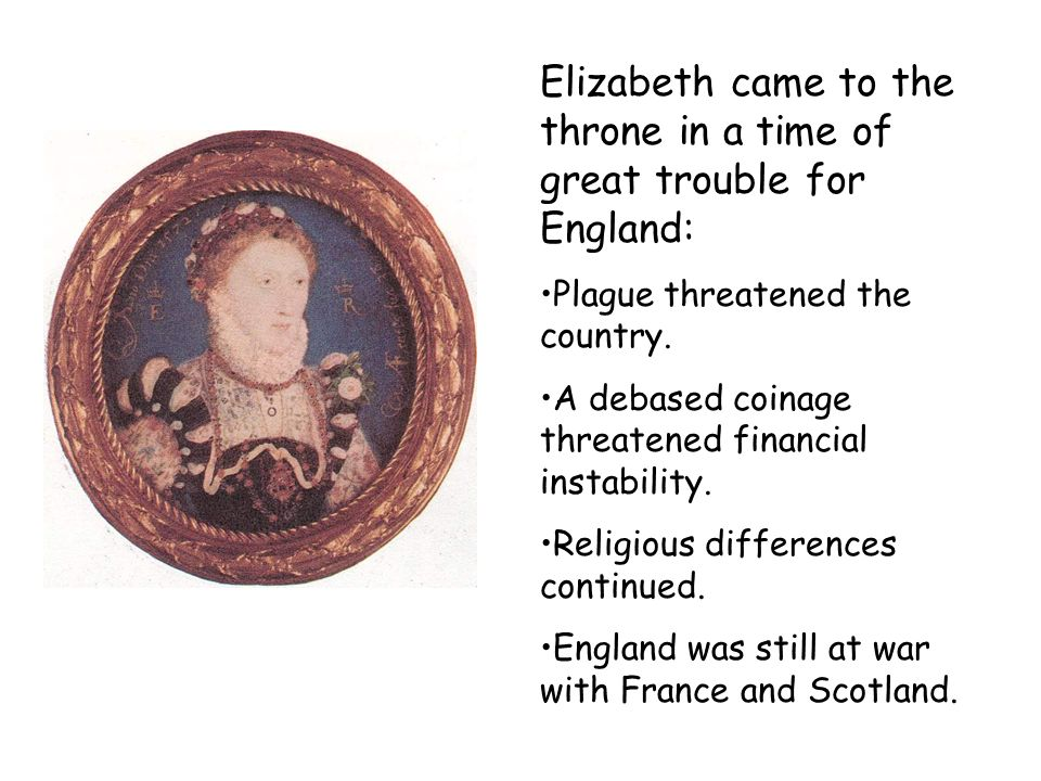 Elizabeth came to the throne in a time of great trouble for England: