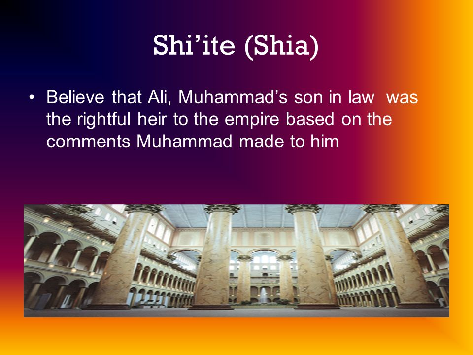 Shi'ite (Shia) Believe that Ali, Muhammad's son in law was the rightful heir to the empire based on the comments Muhammad made to him.