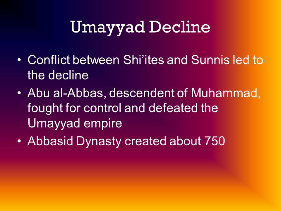 Umayyad Decline Conflict between Shi'ites and Sunnis led to the decline.