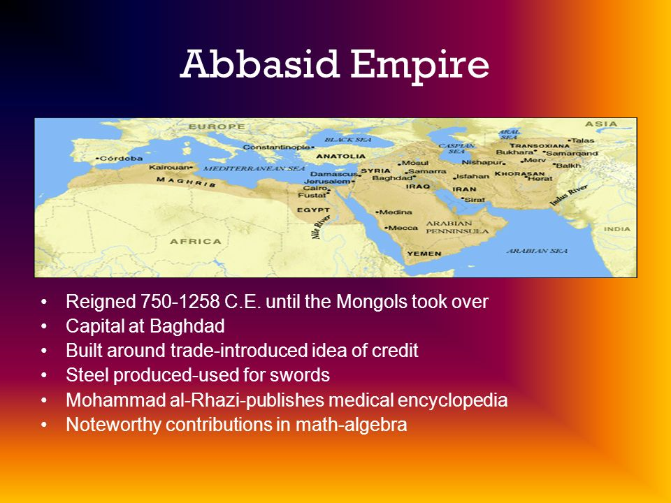 Abbasid Empire Reigned 750-1258 C.E. until the Mongols took over
