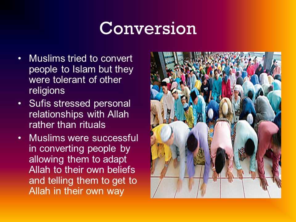 Conversion Muslims tried to convert people to Islam but they were tolerant of other religions.