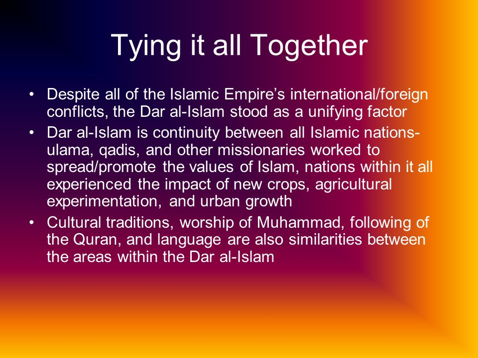 Tying it all Together Despite all of the Islamic Empire's international/foreign conflicts, the Dar al-Islam stood as a unifying factor.