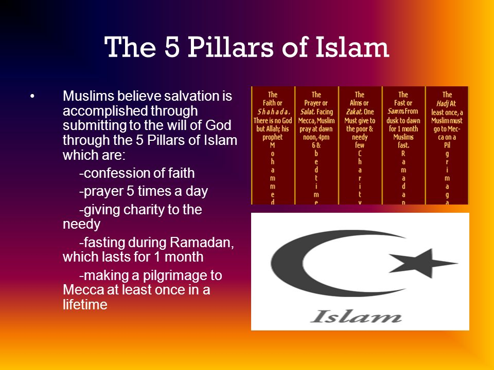 The 5 Pillars of Islam Muslims believe salvation is accomplished through submitting to the will of God through the 5 Pillars of Islam which are: