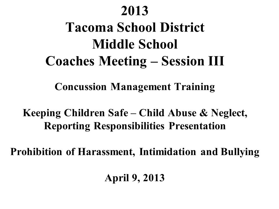 2013 Tacoma School District Middle School Coaches Meeting – Session III Concussion Management Training Keeping Children Safe – Child Abuse & Neglect, Reporting Responsibilities Presentation Prohibition of Harassment, Intimidation and Bullying April 9, 2013