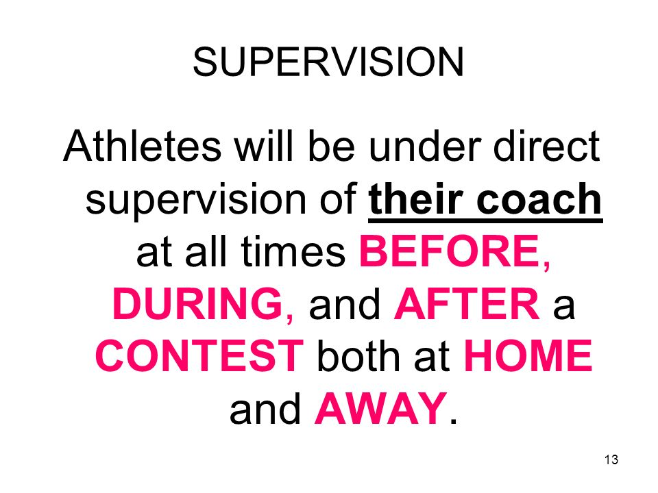 SUPERVISION Athletes will be under direct supervision of their coach at all times BEFORE, DURING, and AFTER a CONTEST both at HOME and AWAY.