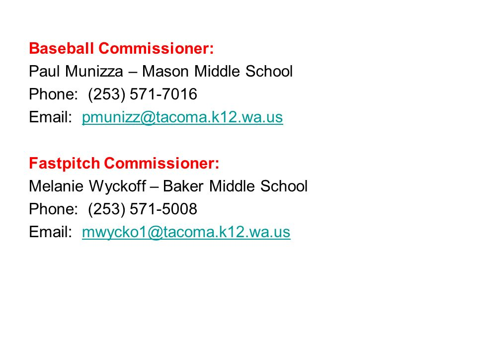 Baseball Commissioner: Paul Munizza – Mason Middle School Phone: (253) 571-7016 Email: pmunizz@tacoma.k12.wa.us Fastpitch Commissioner: Melanie Wyckoff – Baker Middle School Phone: (253) 571-5008 Email: mwycko1@tacoma.k12.wa.us