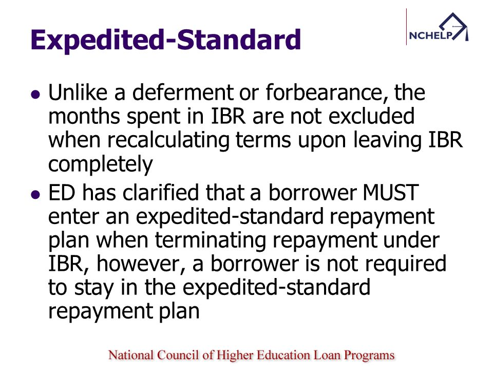 Expedited-Standard Unlike a deferment or forbearance, the months spent in IBR are not excluded when recalculating terms upon leaving IBR completely.