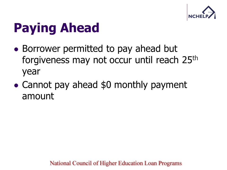 Paying Ahead Borrower permitted to pay ahead but forgiveness may not occur until reach 25th year.