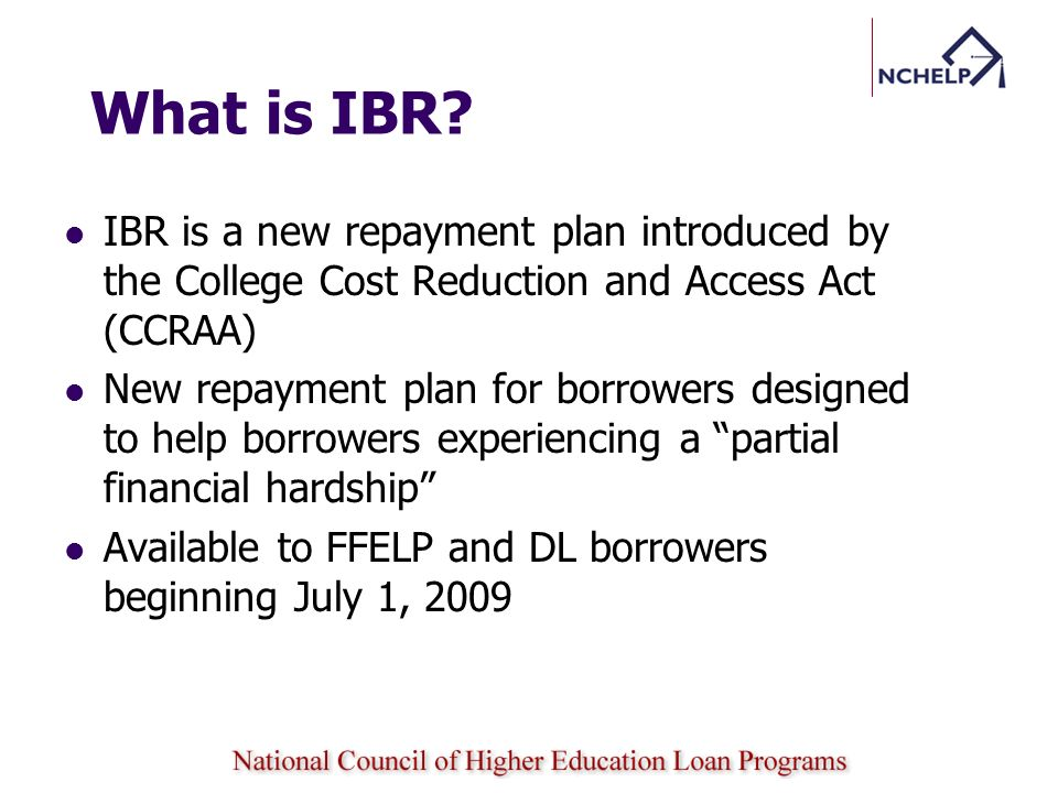 What is IBR IBR is a new repayment plan introduced by the College Cost Reduction and Access Act (CCRAA)