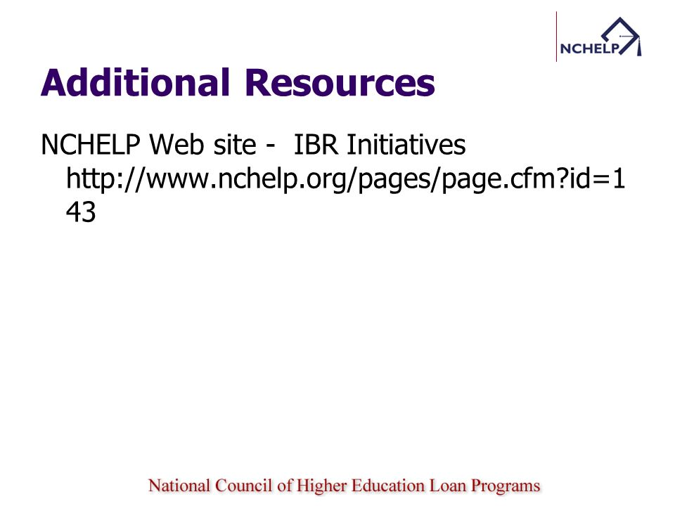 Additional Resources NCHELP Web site - IBR Initiatives http://www.nchelp.org/pages/page.cfm id=143.