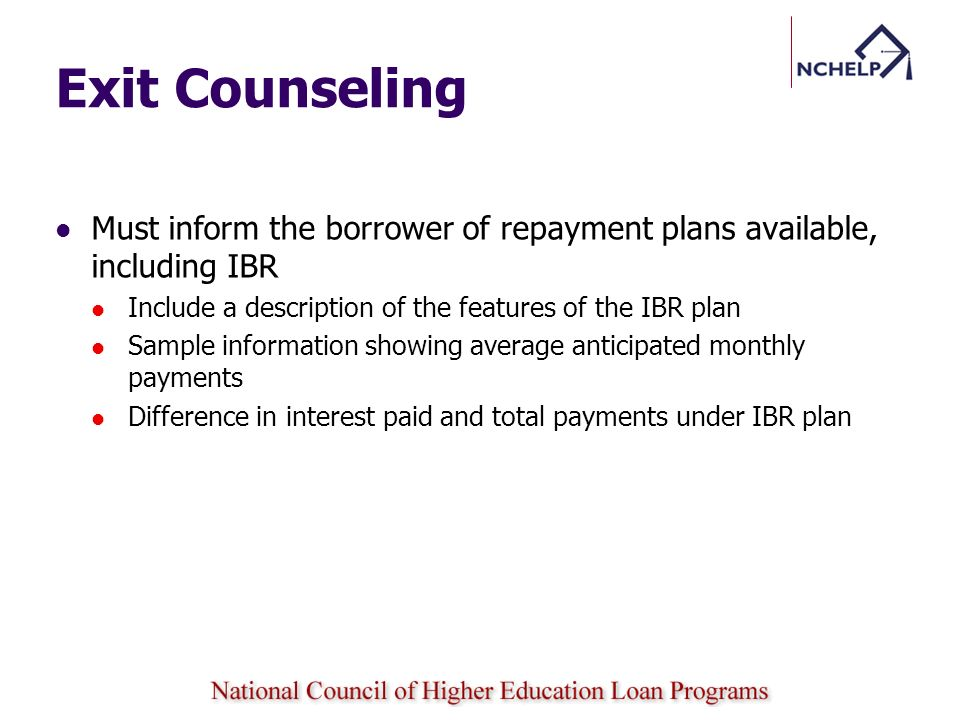 Exit Counseling Must inform the borrower of repayment plans available, including IBR. Include a description of the features of the IBR plan.
