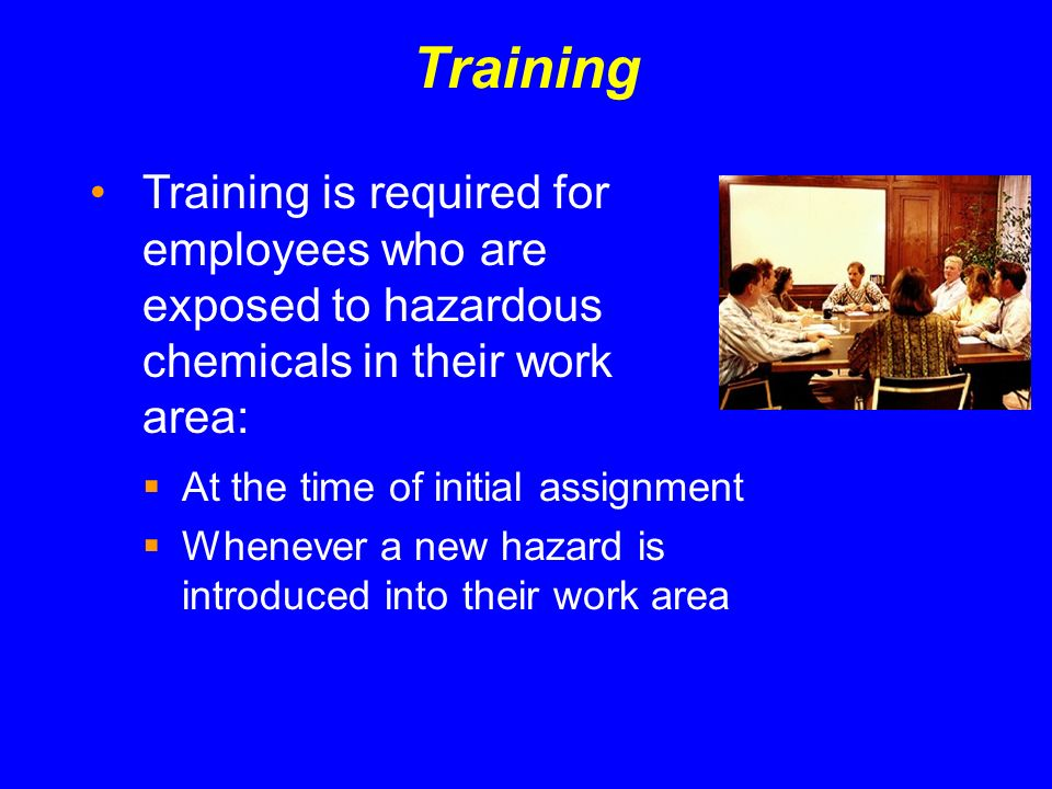 Training Training is required for employees who are exposed to hazardous chemicals in their work area: