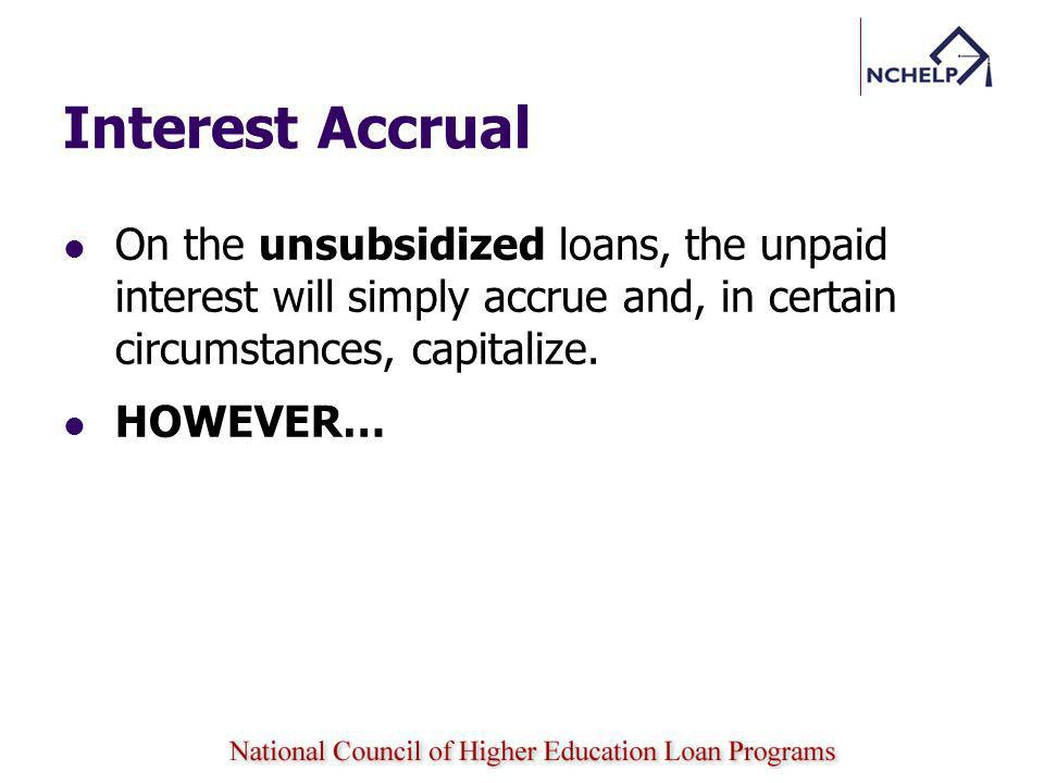 Interest Accrual On the unsubsidized loans, the unpaid interest will simply accrue and, in certain circumstances, capitalize.