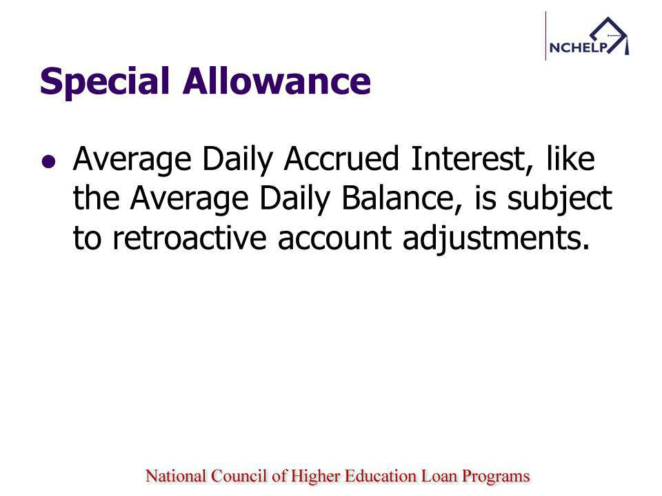 Special Allowance Average Daily Accrued Interest, like the Average Daily Balance, is subject to retroactive account adjustments.