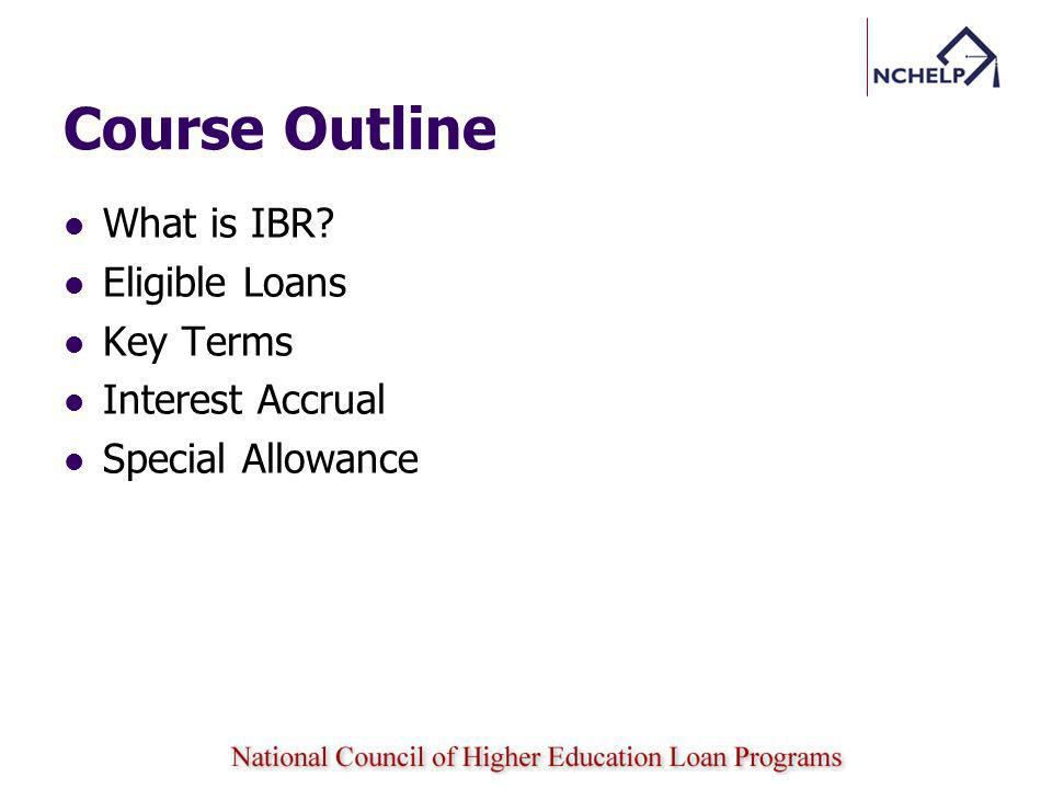 Course Outline What is IBR Eligible Loans Key Terms Interest Accrual