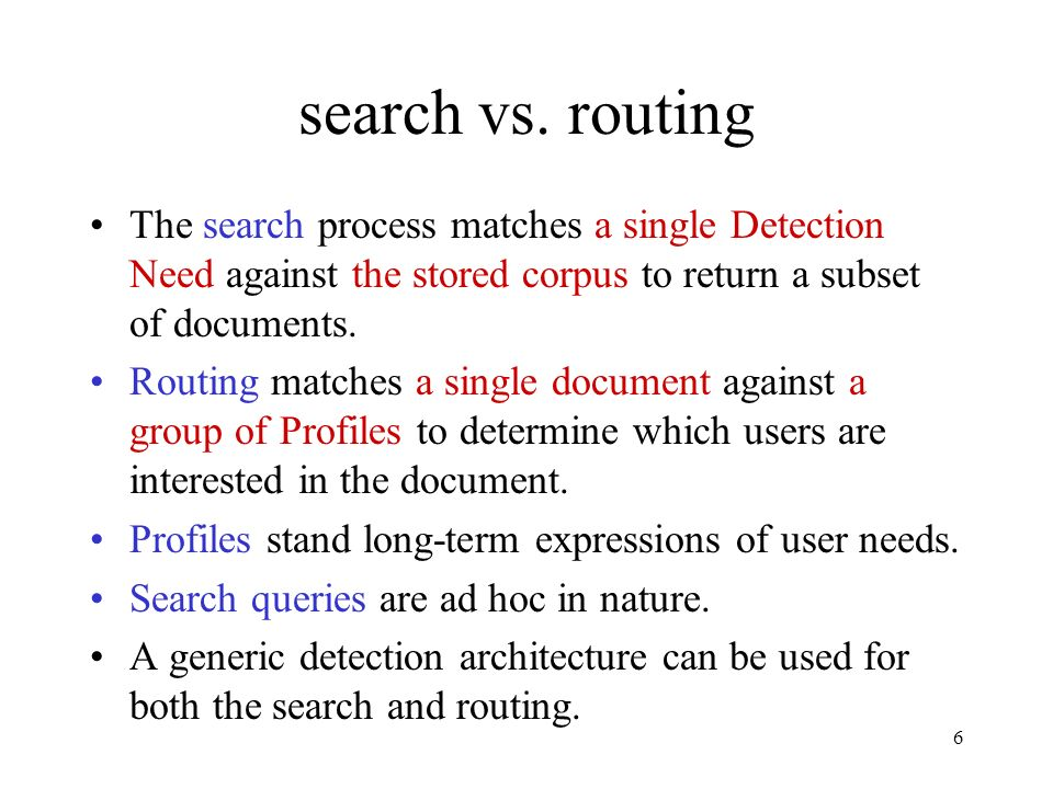 search vs. routing The search process matches a single Detection Need against the stored corpus to return a subset of documents.