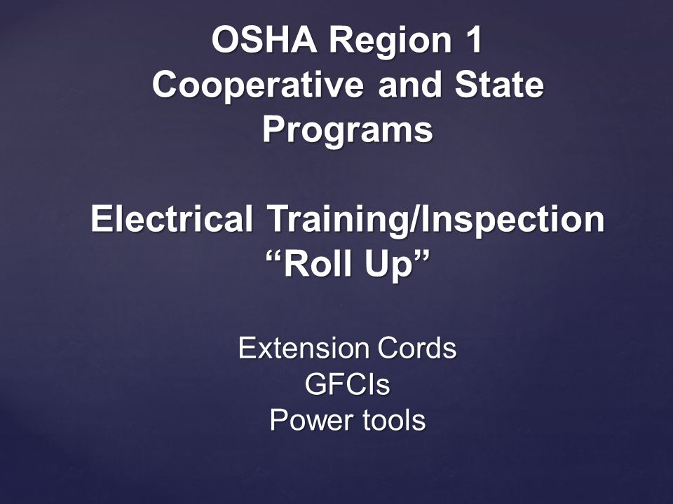 OSHA Region 1 Cooperative and State Programs Electrical Training/Inspection Roll Up Extension Cords GFCIs Power tools