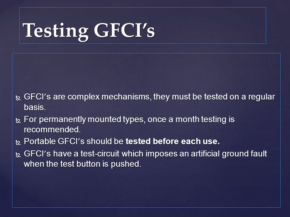 Testing GFCI's GFCI's are complex mechanisms, they must be tested on a regular basis.