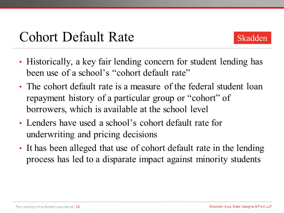 Cohort Default Rate Historically, a key fair lending concern for student lending has been use of a school's cohort default rate