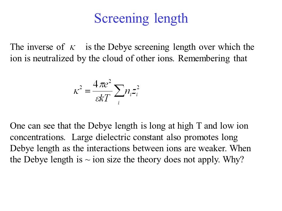 Screening length The inverse of is the Debye screening length over which the ion is neutralized by the cloud of other ions. Remembering that.