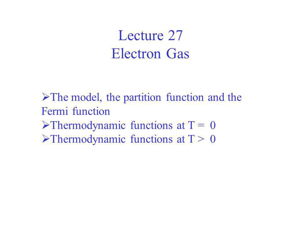 Lecture 27 Electron Gas. The model, the partition function and the Fermi function. Thermodynamic functions at T = 0.