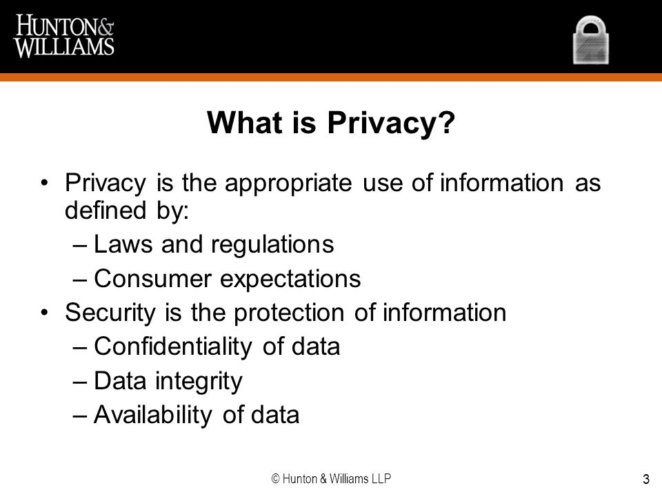 What is Privacy Privacy is the appropriate use of information as defined by: Laws and regulations.