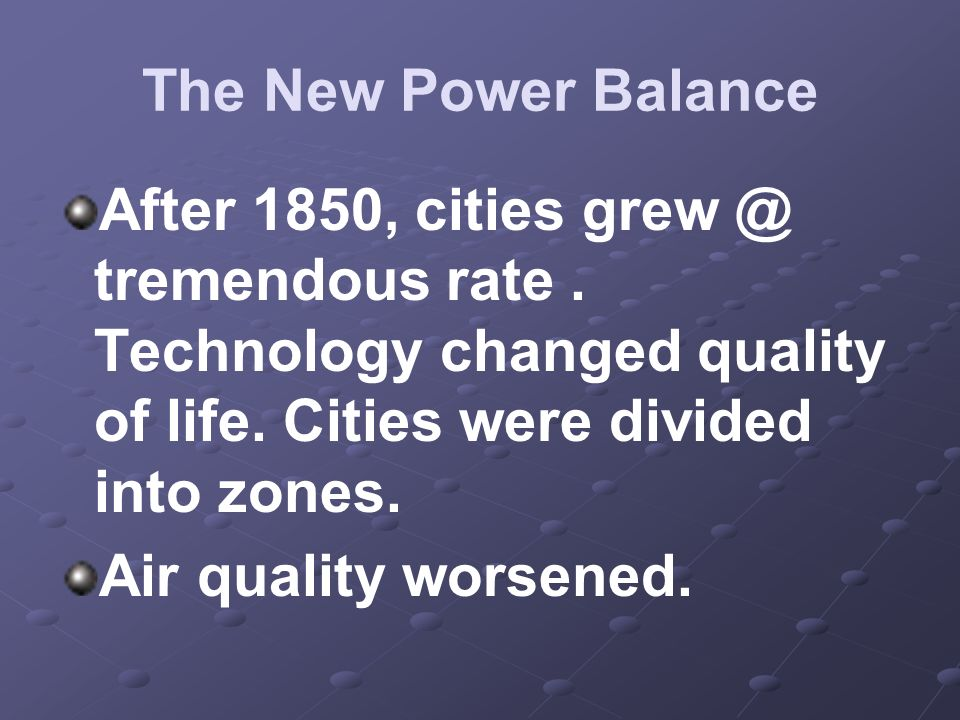 The New Power Balance After 1850, cities grew @ tremendous rate . Technology changed quality of life. Cities were divided into zones.