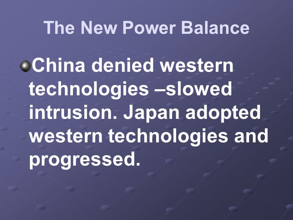 The New Power Balance China denied western technologies –slowed intrusion. Japan adopted western technologies and progressed.