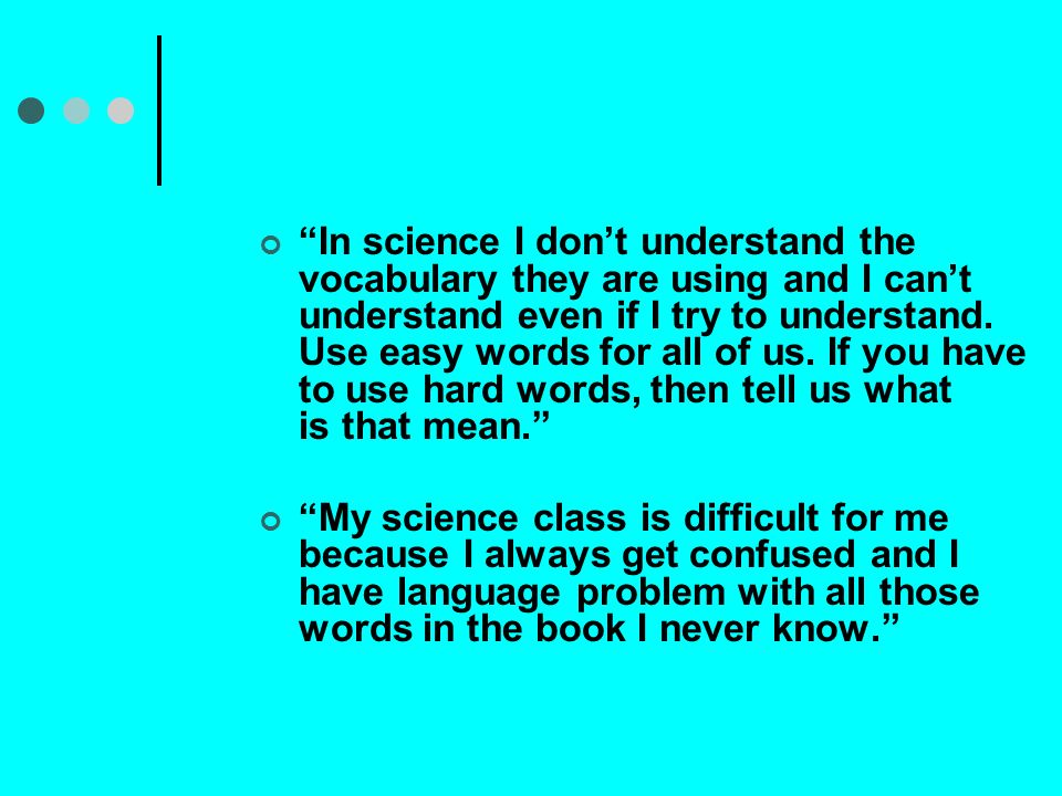 In science I don't understand the vocabulary they are using and I can't understand even if I try to understand. Use easy words for all of us. If you have to use hard words, then tell us what is that mean.