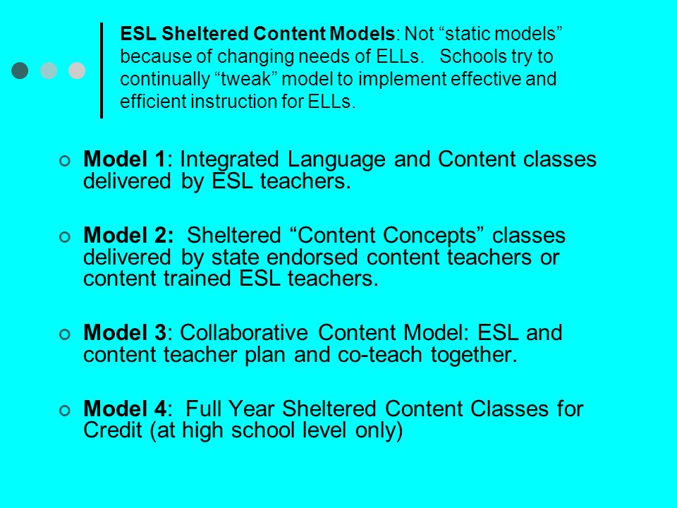 ESL Sheltered Content Models: Not static models because of changing needs of ELLs. Schools try to continually tweak model to implement effective and efficient instruction for ELLs.