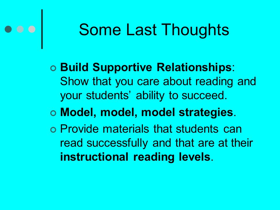 Some Last Thoughts Build Supportive Relationships: Show that you care about reading and your students' ability to succeed.
