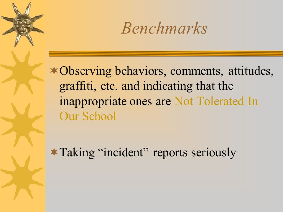 Benchmarks Observing behaviors, comments, attitudes, graffiti, etc. and indicating that the inappropriate ones are Not Tolerated In Our School.