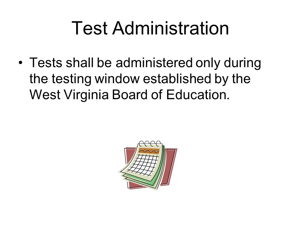 Test Administration Tests shall be administered only during the testing window established by the West Virginia Board of Education.