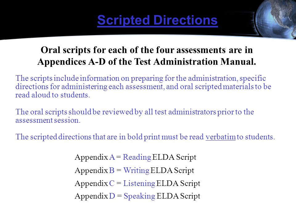 Scripted Directions Oral scripts for each of the four assessments are in Appendices A-D of the Test Administration Manual.