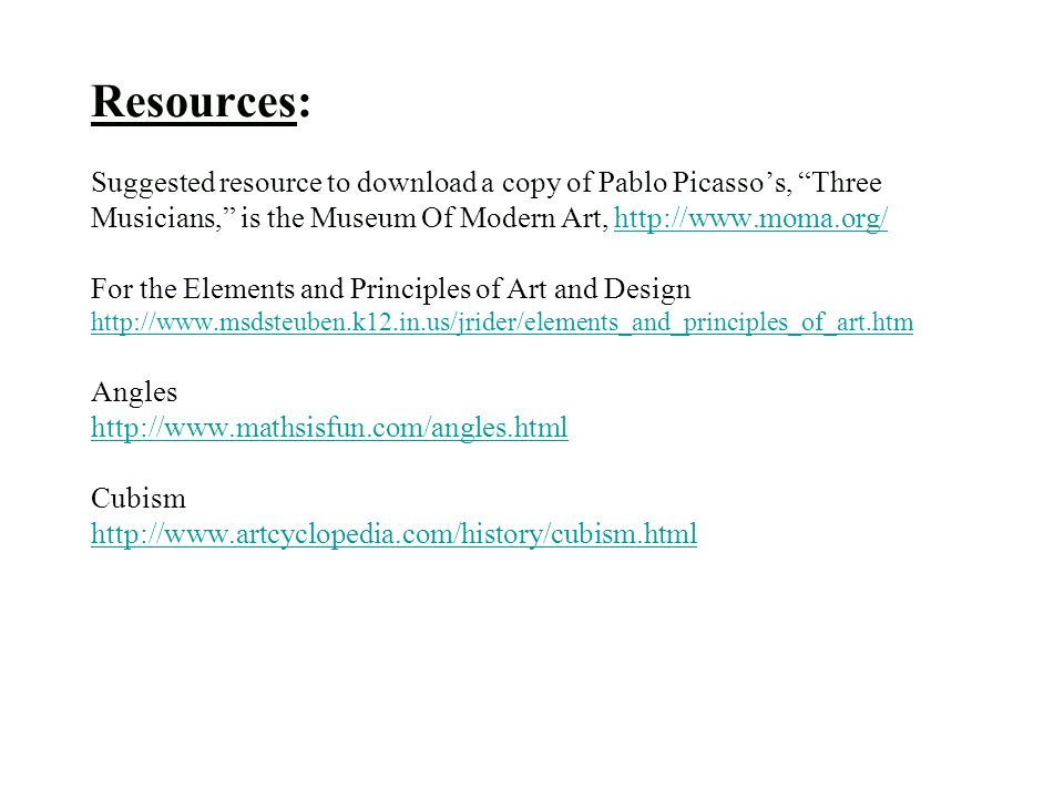 Resources: Suggested resource to download a copy of Pablo Picasso's, Three Musicians, is the Museum Of Modern Art,   For the Elements and Principles of Art and Design   Angles   Cubism