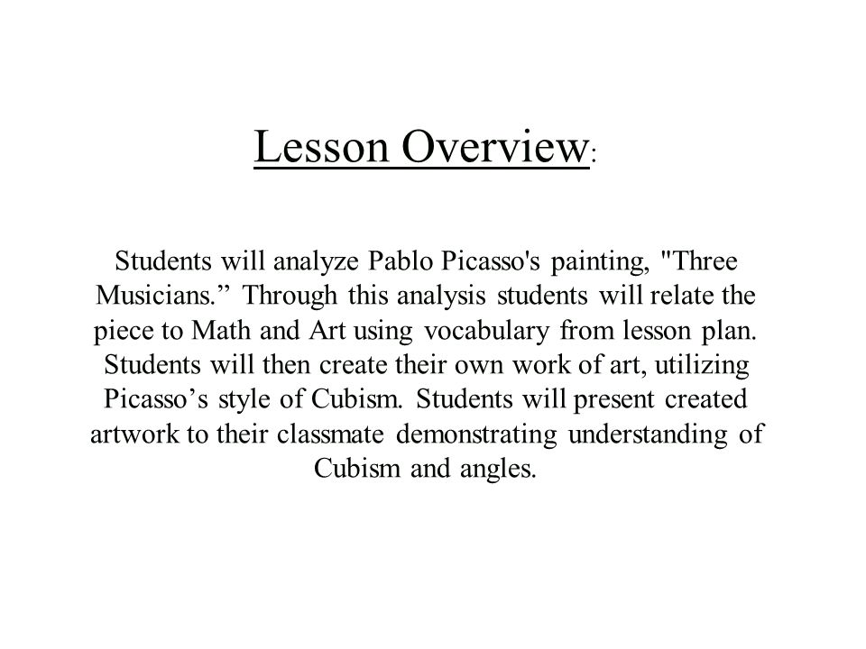 Lesson Overview: Students will analyze Pablo Picasso s painting, Three Musicians. Through this analysis students will relate the piece to Math and Art using vocabulary from lesson plan.