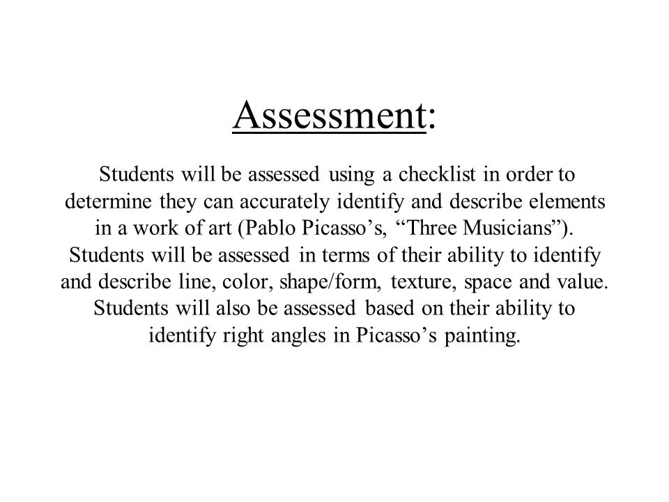 Assessment: Students will be assessed using a checklist in order to determine they can accurately identify and describe elements in a work of art (Pablo Picasso's, Three Musicians ).