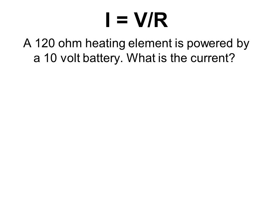 I = V/R A 120 ohm heating element is powered by a 10 volt battery. What is the current