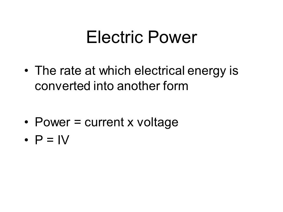Electric Power The rate at which electrical energy is converted into another form. Power = current x voltage.