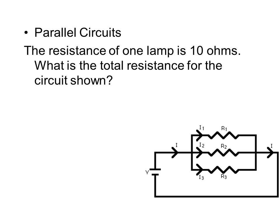 Parallel Circuits The resistance of one lamp is 10 ohms.