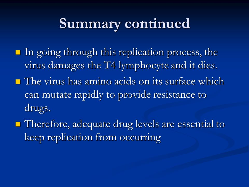 Summary continuedIn going through this replication process, the virus damages the T4 lymphocyte and it dies.