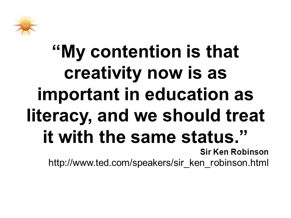 My contention is that creativity now is as important in education as literacy, and we should treat it with the same status.