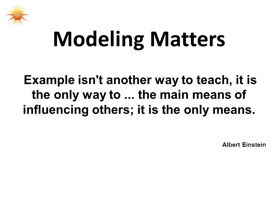 Modeling Matters Example isn t another way to teach, it is the only way to ... the main means of influencing others; it is the only means.