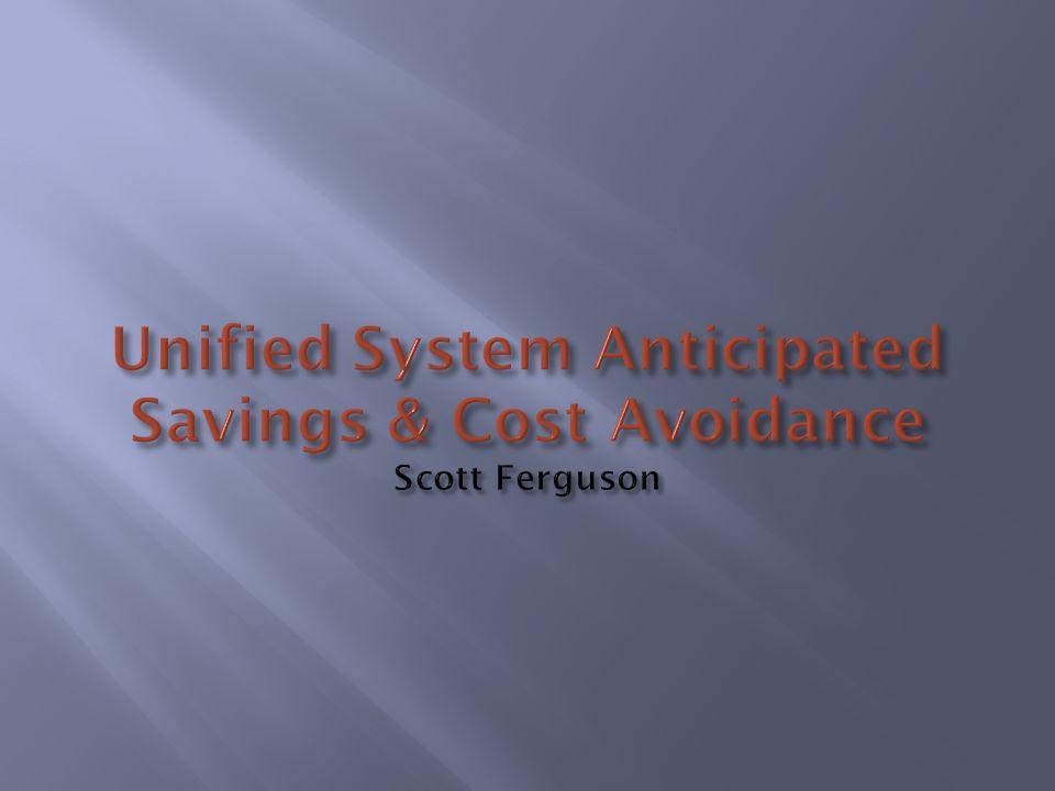 Unified System Anticipated Savings & Cost Avoidance Scott Ferguson