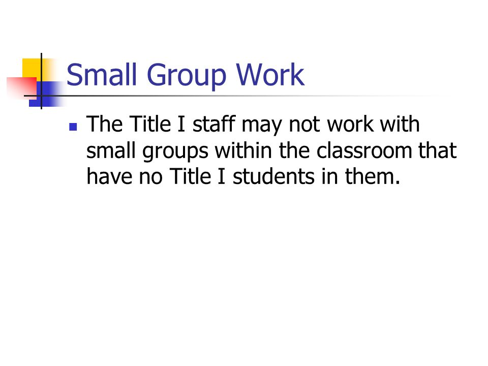 Small Group Work The Title I staff may not work with small groups within the classroom that have no Title I students in them.