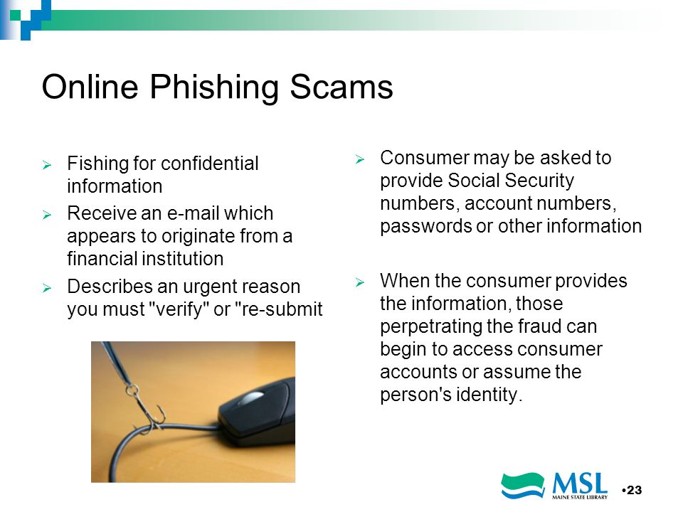 Online Phishing Scams Consumer may be asked to provide Social Security numbers, account numbers, passwords or other information.